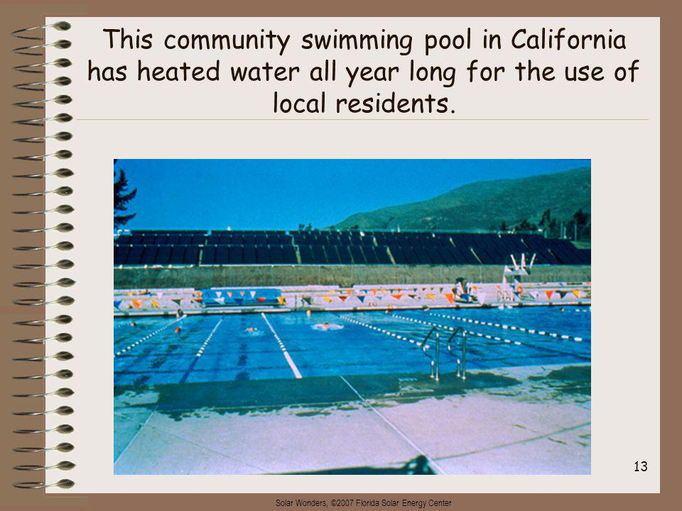 Solar Wonders, ©2007 Florida Solar Energy Center 13 This community swimming pool in California has heated water all year long for the use of local residents.