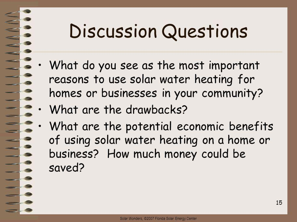 Solar Wonders, ©2007 Florida Solar Energy Center 15 Discussion Questions What do you see as the most important reasons to use solar water heating for homes or businesses in your community.