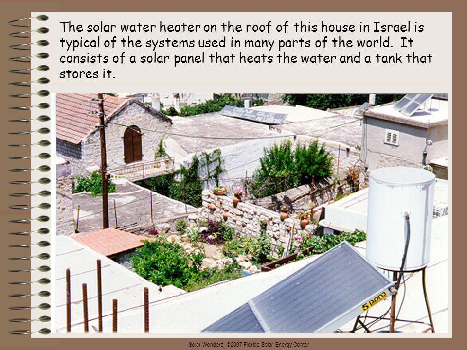 Solar Wonders, ©2007 Florida Solar Energy Center 6 The solar water heater on the roof of this house in Israel is typical of the systems used in many parts of the world.