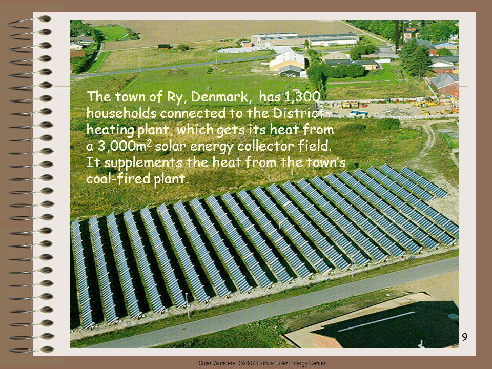 Solar Wonders, ©2007 Florida Solar Energy Center 9 The town of Ry, Denmark, has 1,300 households connected to the District heating plant, which gets its heat from a 3,000m 2 solar energy collector field.