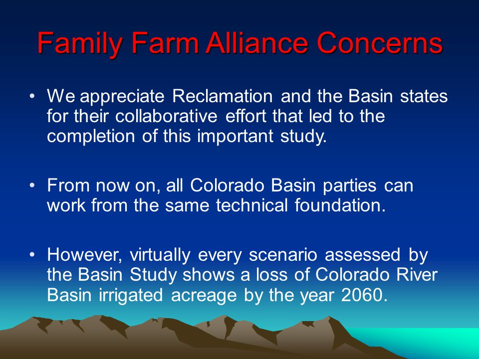 Family Farm Alliance Concerns We appreciate Reclamation and the Basin states for their collaborative effort that led to the completion of this importa