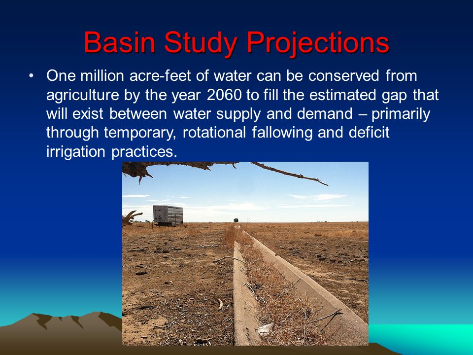 Basin Study Projections One million acre-feet of water can be conserved from agriculture by the year 2060 to fill the estimated gap that will exist be