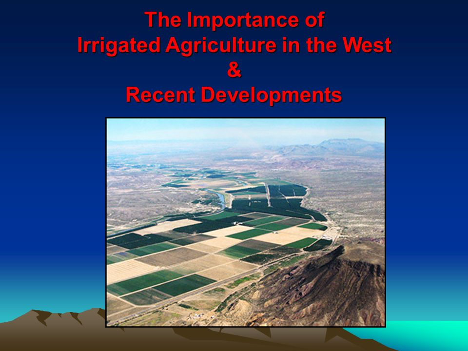The Importance of Irrigated Agriculture in the West & Recent Developments