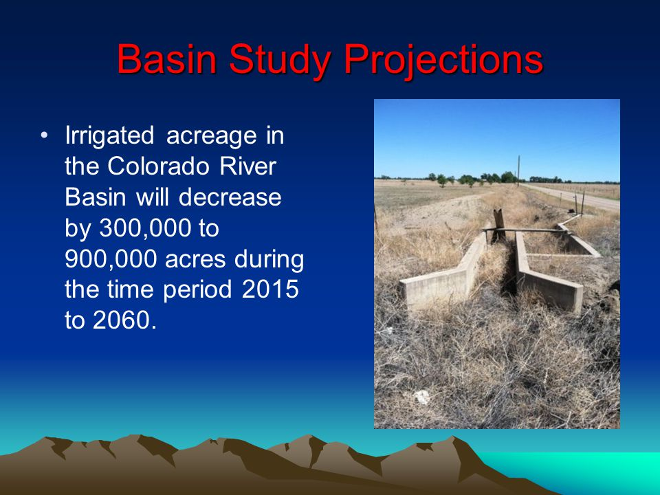 Basin Study Projections Irrigated acreage in the Colorado River Basin will decrease by 300,000 to 900,000 acres during the time period 2015 to 2060.