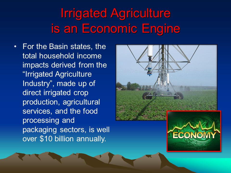 Irrigated Agriculture is an Economic Engine For the Basin states, the total household income impacts derived from the Irrigated Agriculture Industry,