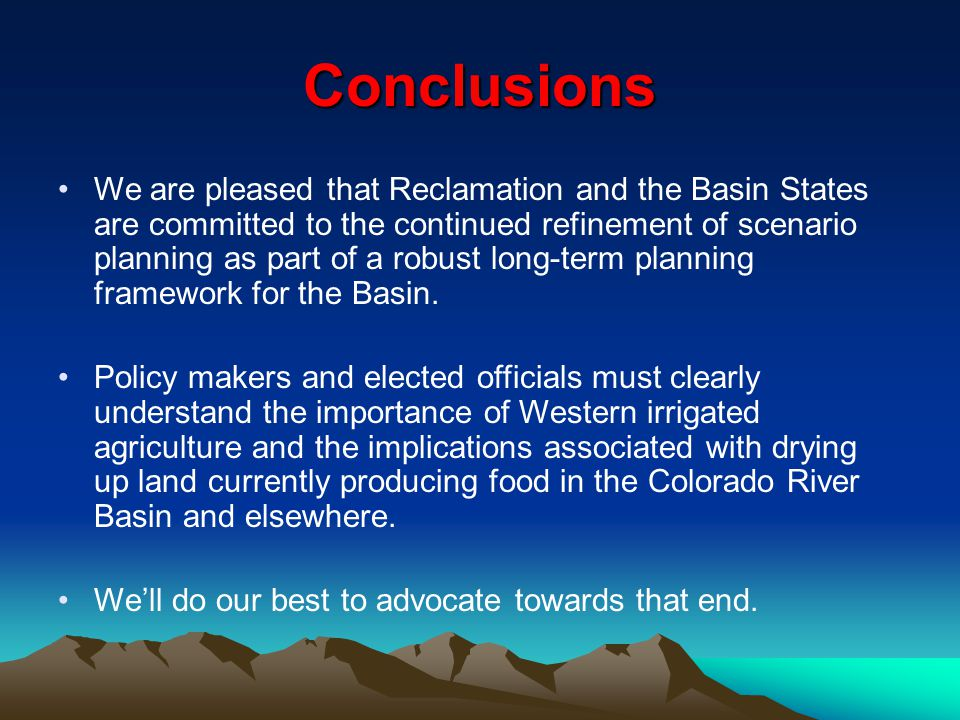Conclusions We are pleased that Reclamation and the Basin States are committed to the continued refinement of scenario planning as part of a robust lo