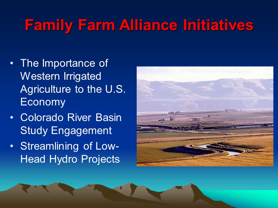 Family Farm Alliance Initiatives The Importance of Western Irrigated Agriculture to the U.S. Economy Colorado River Basin Study Engagement Streamlinin