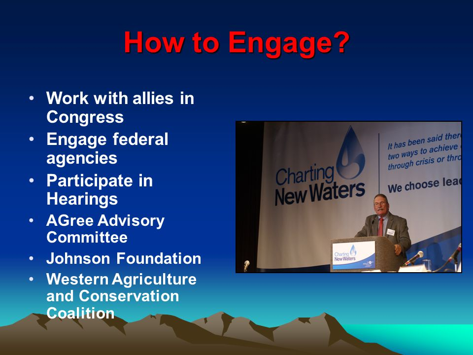How to Engage? Work with allies in Congress Engage federal agencies Participate in Hearings AGree Advisory Committee Johnson Foundation Western Agricu