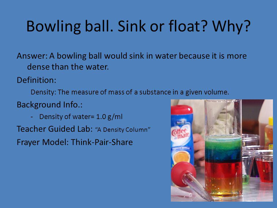 Bowling ball. Sink or float? Why? Answer: A bowling ball would sink in water because it is more dense than the water. Definition: Density: The measure