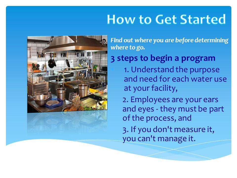 Find out where you are before determining where to go. 3 steps to begin a program 1. Understand the purpose and need for each water use at your facili