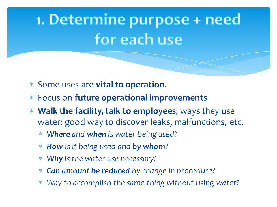 Some uses are vital to operation. Focus on future operational improvements Walk the facility, talk to employees; ways they use water: good way to disc