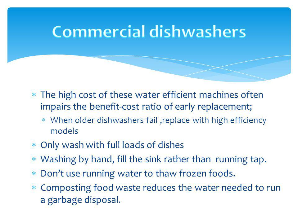 The high cost of these water efficient machines often impairs the benefit-cost ratio of early replacement; When older dishwashers fail,replace with hi
