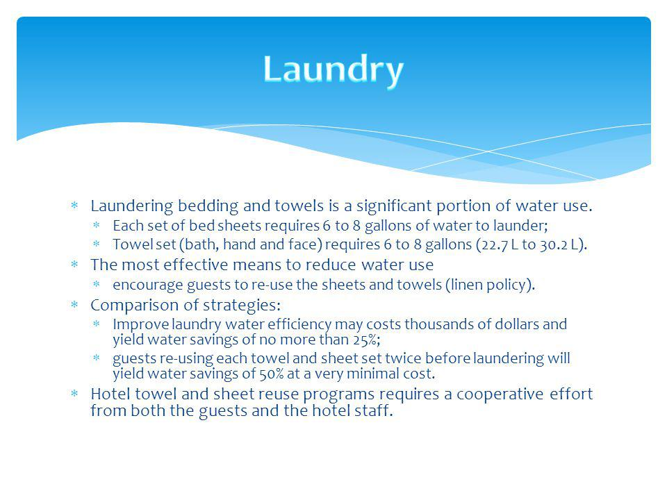 Laundering bedding and towels is a significant portion of water use. Each set of bed sheets requires 6 to 8 gallons of water to launder; Towel set (ba