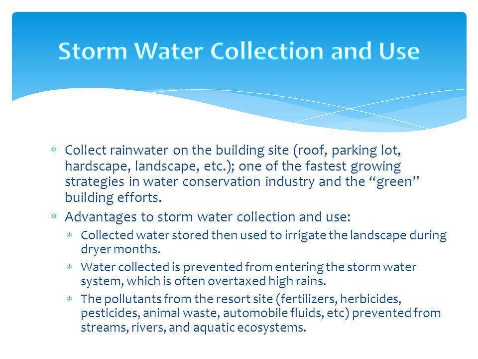 Collect rainwater on the building site (roof, parking lot, hardscape, landscape, etc.); one of the fastest growing strategies in water conservation in