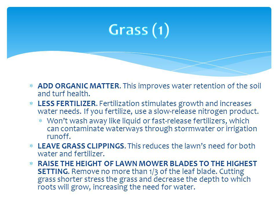 ADD ORGANIC MATTER. This improves water retention of the soil and turf health. LESS FERTILIZER. Fertilization stimulates growth and increases water ne