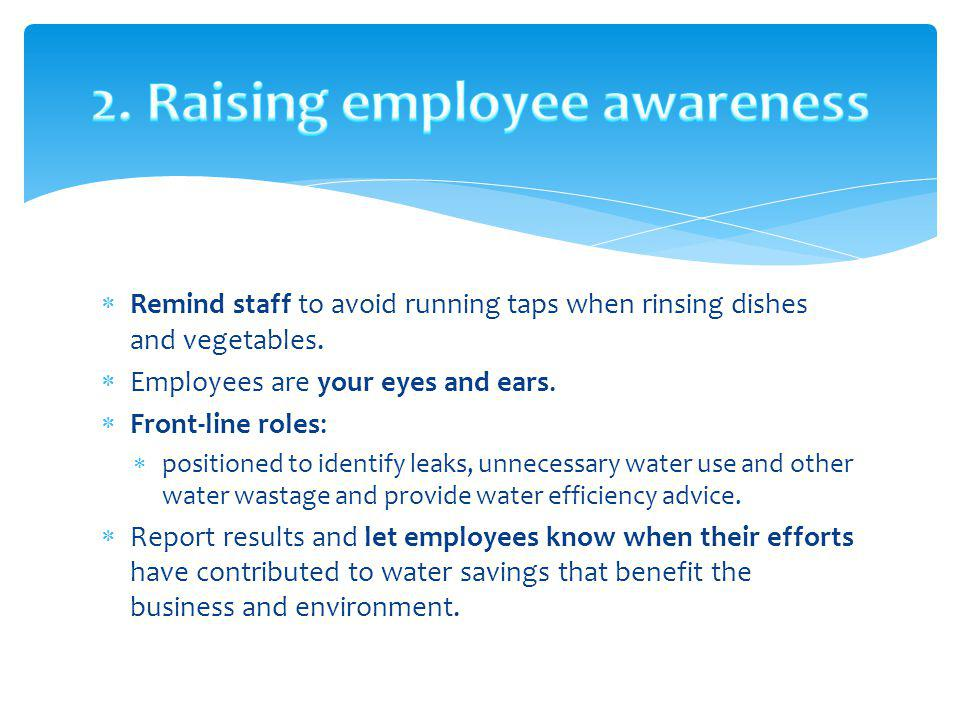 Remind staff to avoid running taps when rinsing dishes and vegetables. Employees are your eyes and ears. Front-line roles: positioned to identify leak