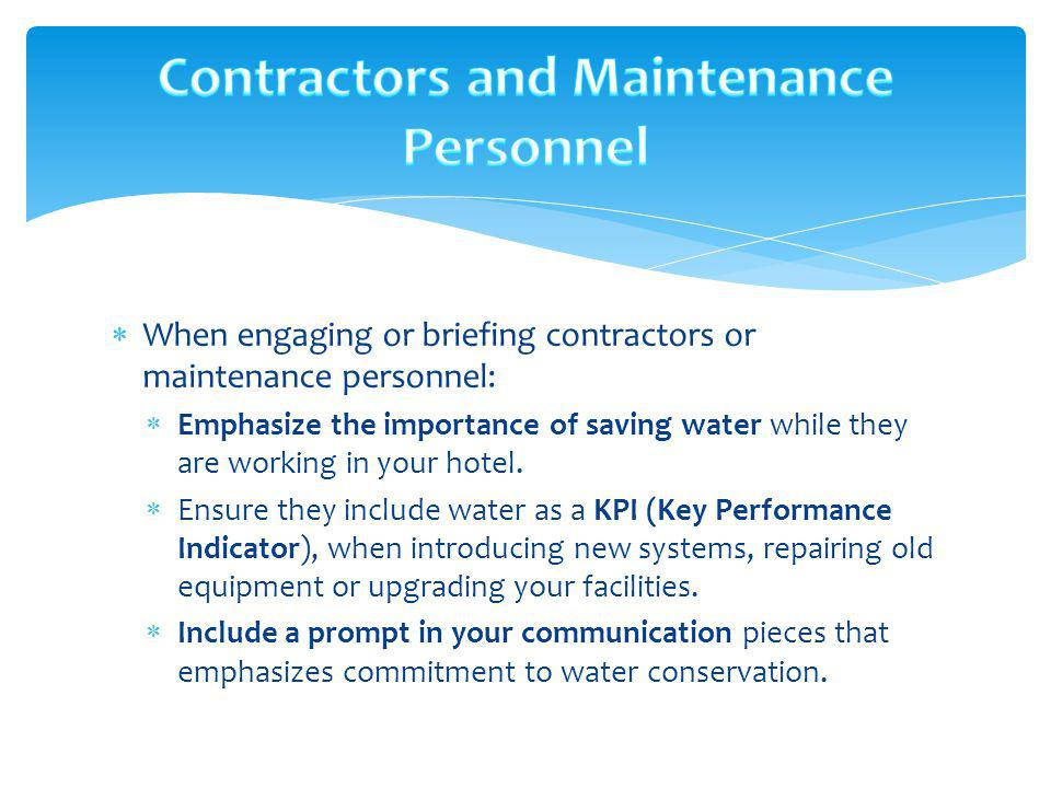 When engaging or briefing contractors or maintenance personnel: Emphasize the importance of saving water while they are working in your hotel. Ensure