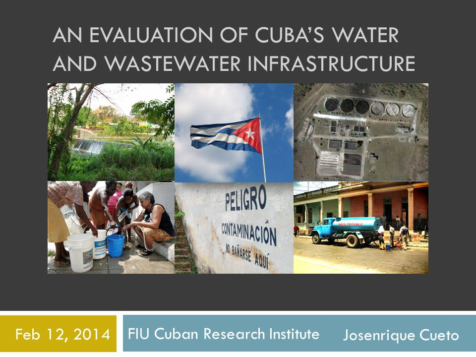 FIU Cuban Research Institute Feb 12, 2014 AN EVALUATION OF CUBAS WATER AND WASTEWATER INFRASTRUCTURE Josenrique Cueto