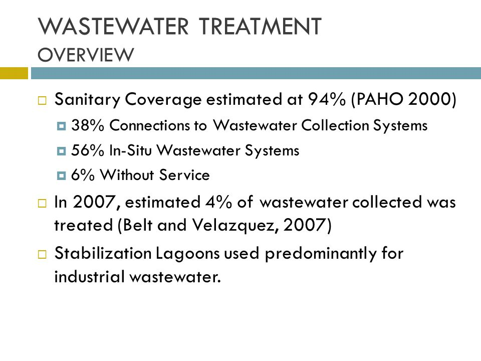 WASTEWATER TREATMENT OVERVIEW Sanitary Coverage estimated at 94% (PAHO 2000) 38% Connections to Wastewater Collection Systems 56% In-Situ Wastewater S