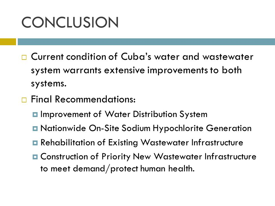 CONCLUSION Current condition of Cubas water and wastewater system warrants extensive improvements to both systems. Final Recommendations: Improvement