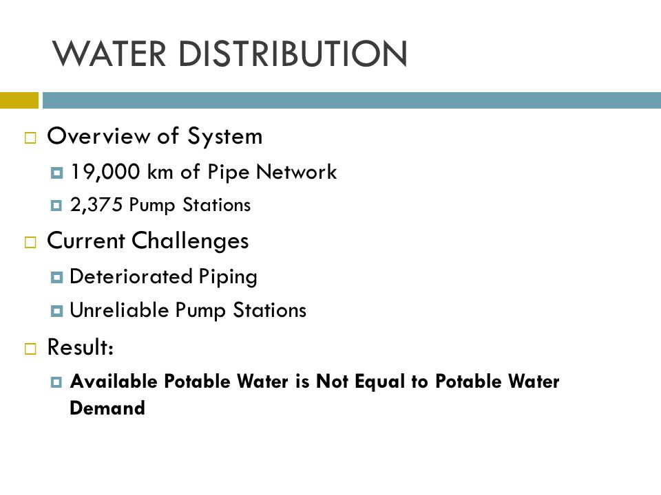 WATER DISTRIBUTION Overview of System 19,000 km of Pipe Network 2,375 Pump Stations Current Challenges Deteriorated Piping Unreliable Pump Stations Re