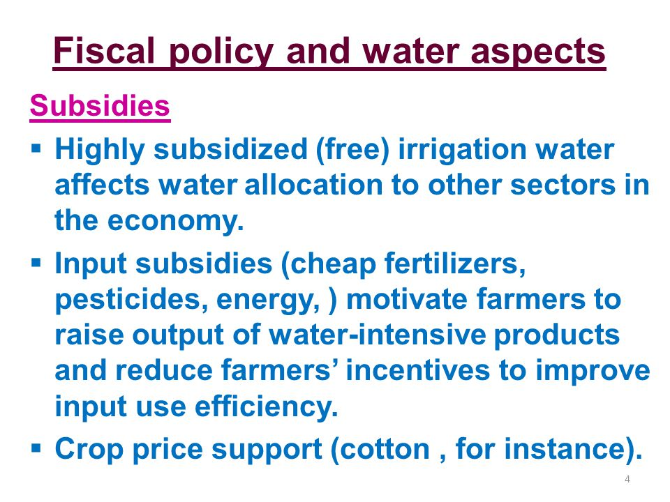 Fiscal policy and water aspects Subsidies Highly subsidized (free) irrigation water affects water allocation to other sectors in the economy.