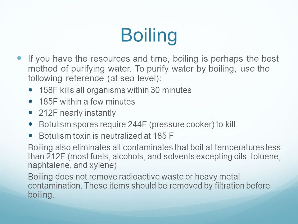 Boiling If you have the resources and time, boiling is perhaps the best method of purifying water.