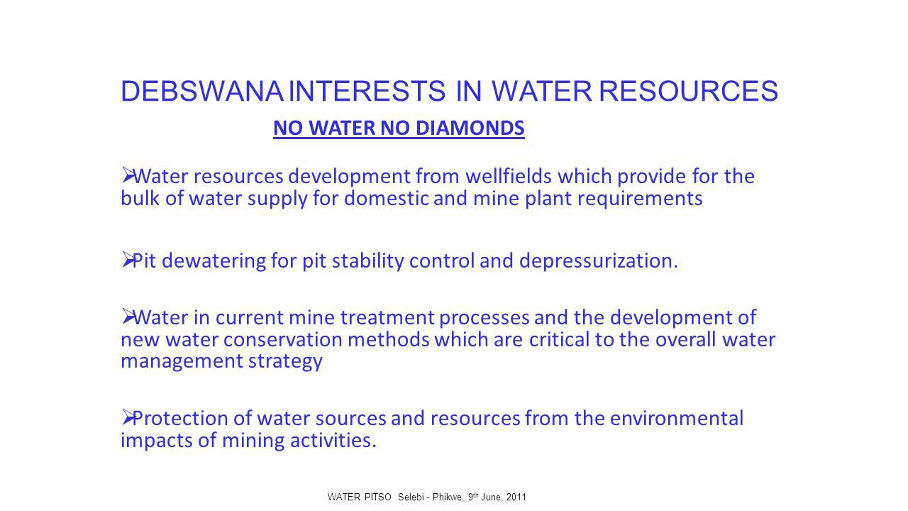 DEBSWANA INTERESTS IN WATER RESOURCES NO WATER NO DIAMONDS Water resources development from wellfields which provide for the bulk of water supply for domestic and mine plant requirements Pit dewatering for pit stability control and depressurization.