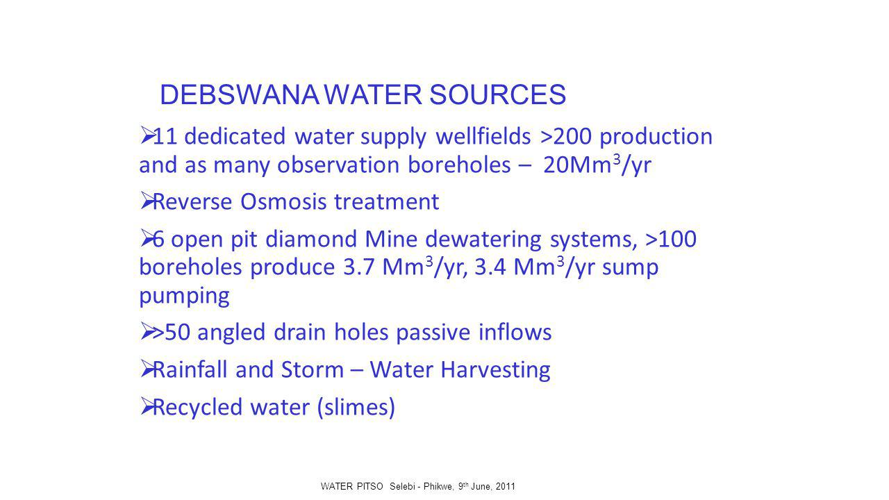 DEBSWANA WATER SOURCES 11 dedicated water supply wellfields >200 production and as many observation boreholes – 20Mm 3 /yr Reverse Osmosis treatment 6 open pit diamond Mine dewatering systems, >100 boreholes produce 3.7 Mm 3 /yr, 3.4 Mm 3 /yr sump pumping >50 angled drain holes passive inflows Rainfall and Storm – Water Harvesting Recycled water (slimes) WATER PITSO Selebi - Phikwe, 9 th June, 2011
