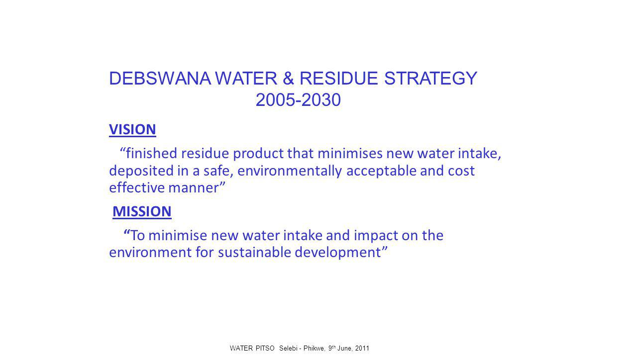 DEBSWANA WATER & RESIDUE STRATEGY 2005-2030 VISION finished residue product that minimises new water intake, deposited in a safe, environmentally acceptable and cost effective manner MISSION To minimise new water intake and impact on the environment for sustainable development WATER PITSO Selebi - Phikwe, 9 th June, 2011
