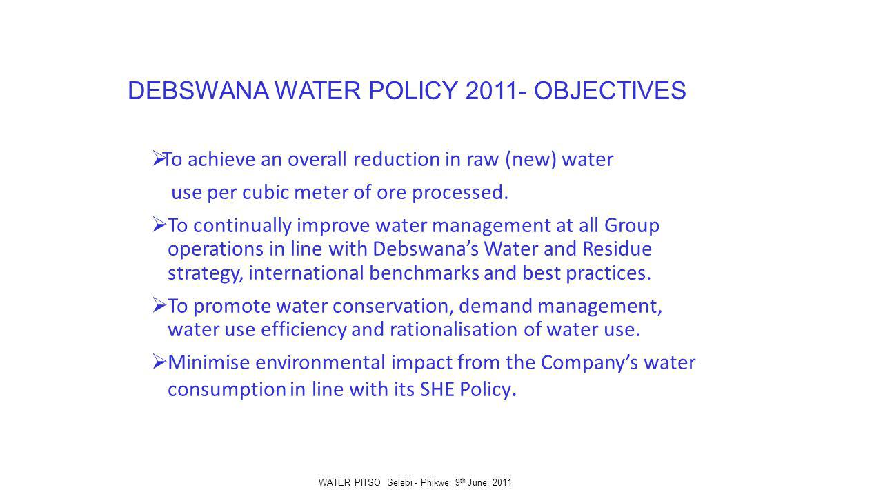 DEBSWANA WATER POLICY 2011- OBJECTIVES To achieve an overall reduction in raw (new) water use per cubic meter of ore processed.