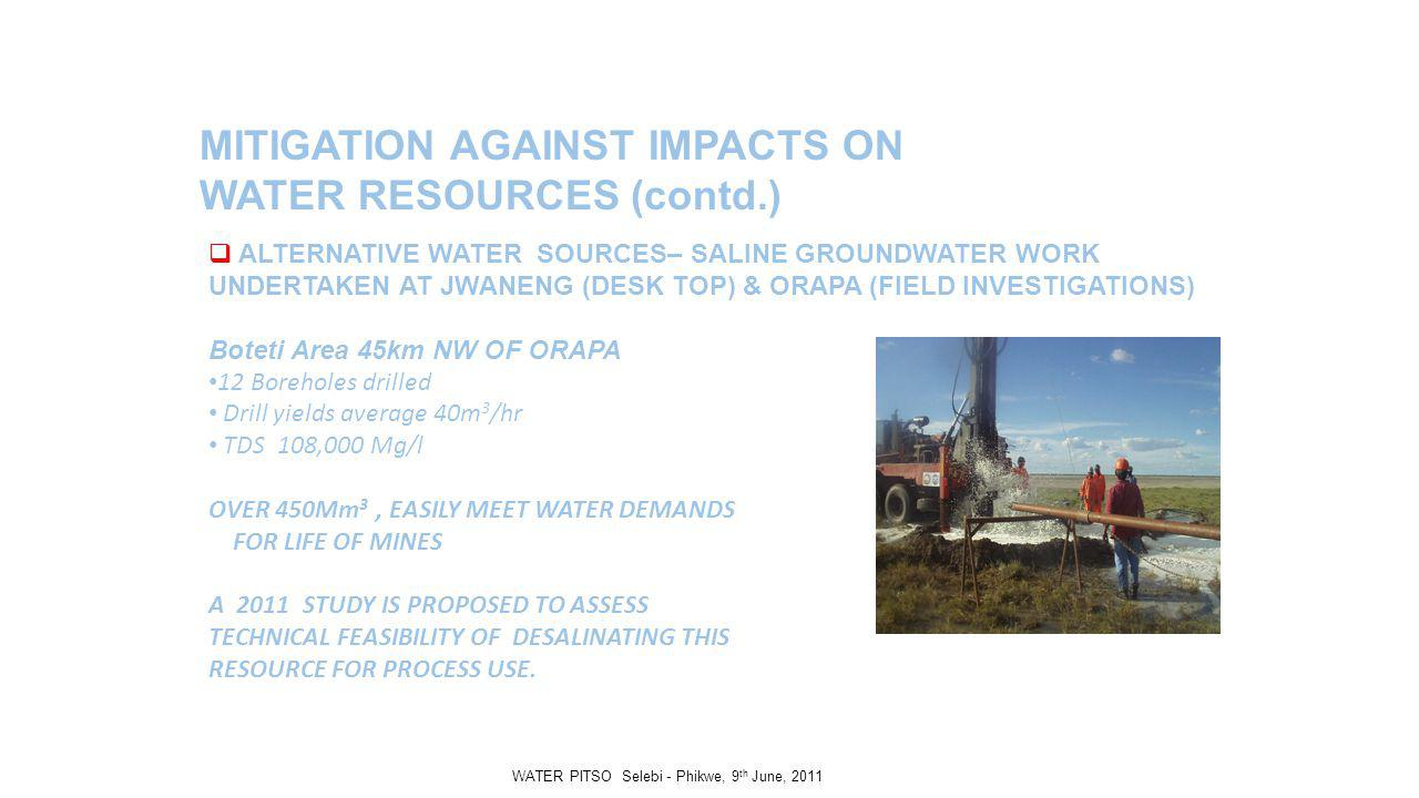 MITIGATION AGAINST IMPACTS ON WATER RESOURCES (contd.) ALTERNATIVE WATER SOURCES– SALINE GROUNDWATER WORK UNDERTAKEN AT JWANENG (DESK TOP) & ORAPA (FIELD INVESTIGATIONS) Boteti Area 45km NW OF ORAPA 12 Boreholes drilled Drill yields average 40m 3 /hr TDS 108,000 Mg/l OVER 450Mm 3, EASILY MEET WATER DEMANDS FOR LIFE OF MINES A 2011 STUDY IS PROPOSED TO ASSESS TECHNICAL FEASIBILITY OF DESALINATING THIS RESOURCE FOR PROCESS USE.