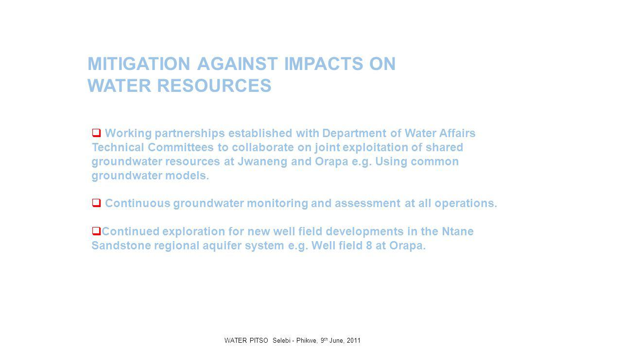MITIGATION AGAINST IMPACTS ON WATER RESOURCES Working partnerships established with Department of Water Affairs Technical Committees to collaborate on joint exploitation of shared groundwater resources at Jwaneng and Orapa e.g.