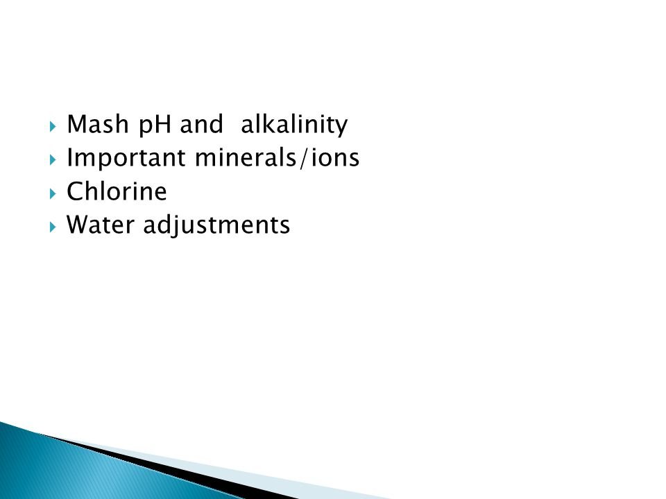Mash pH and alkalinity Important minerals/ions Chlorine Water adjustments