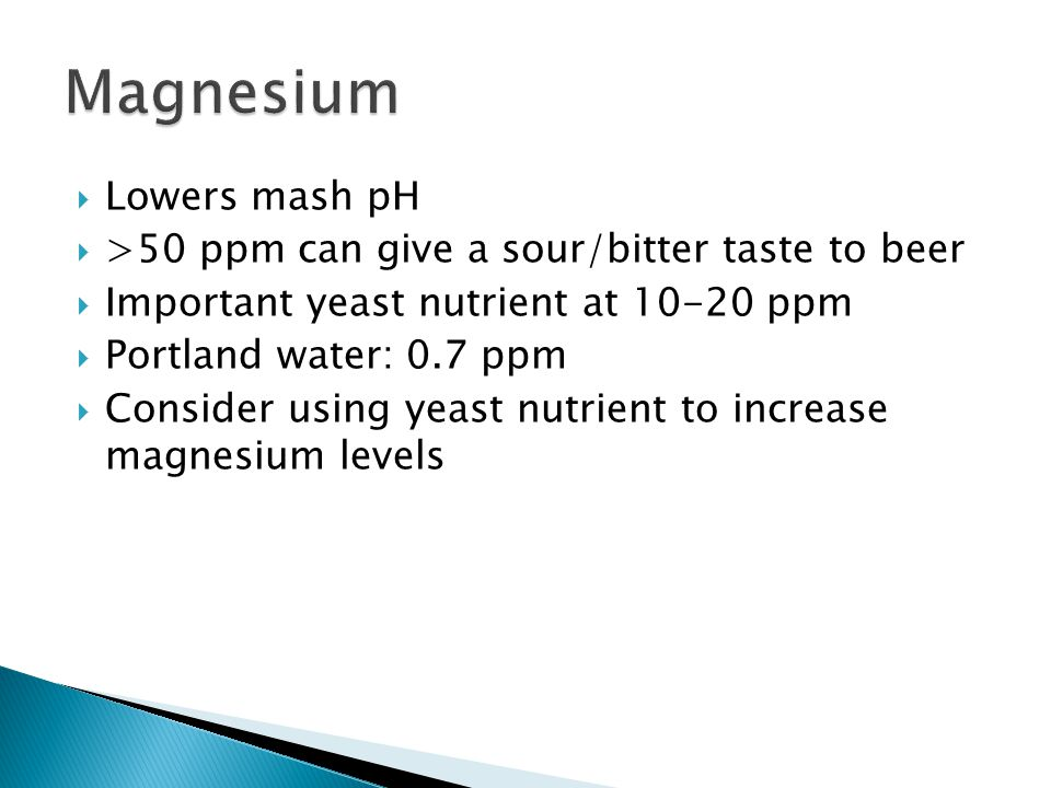 Lowers mash pH >50 ppm can give a sour/bitter taste to beer Important yeast nutrient at 10-20 ppm Portland water: 0.7 ppm Consider using yeast nutrient to increase magnesium levels