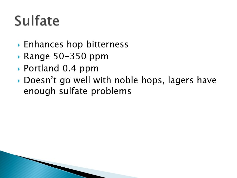 Enhances hop bitterness Range 50-350 ppm Portland 0.4 ppm Doesnt go well with noble hops, lagers have enough sulfate problems