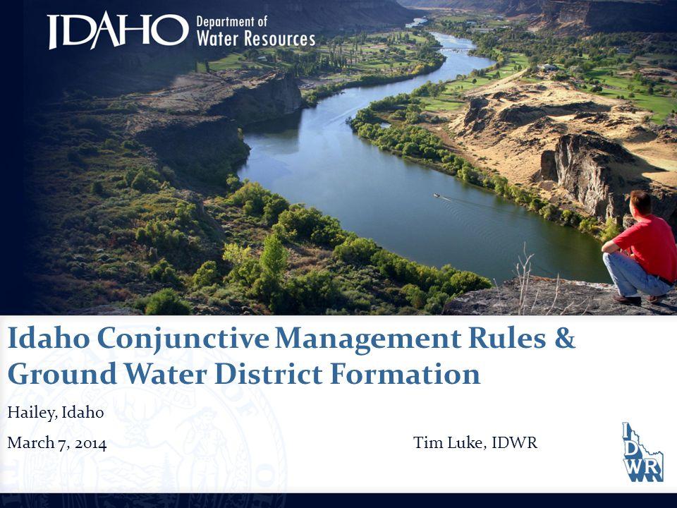 Idaho Conjunctive Management Rules & Ground Water District Formation Hailey, Idaho March 7, 2014Tim Luke, IDWR