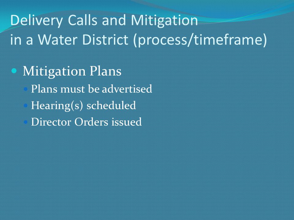 Delivery Calls and Mitigation in a Water District (process/timeframe) Mitigation Plans Plans must be advertised Hearing(s) scheduled Director Orders i