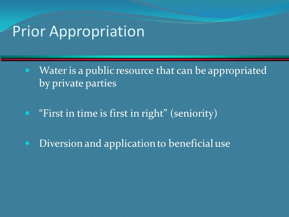 Prior Appropriation Water is a public resource that can be appropriated by private parties First in time is first in right (seniority) Diversion and a