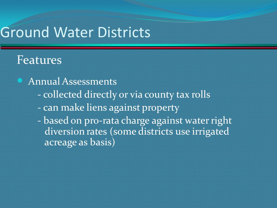 Ground Water Districts Features Annual Assessments - collected directly or via county tax rolls - can make liens against property - based on pro-rata