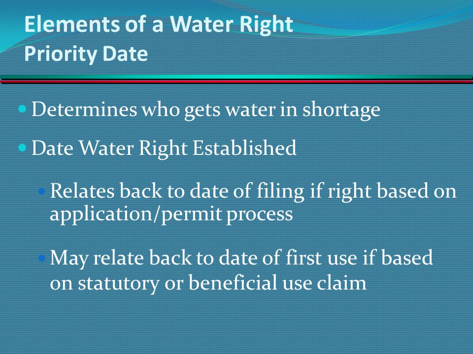 Elements of a Water Right Priority Date Determines who gets water in shortage Date Water Right Established Relates back to date of filing if right bas
