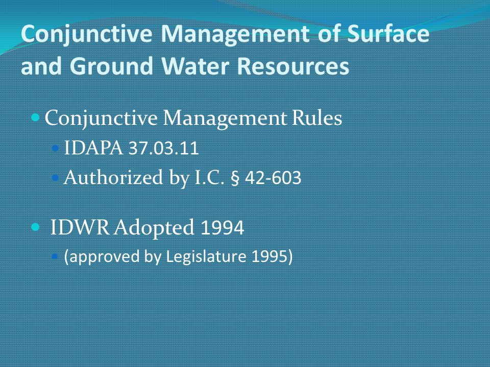 Conjunctive Management of Surface and Ground Water Resources Conjunctive Management Rules IDAPA 37.03.11 Authorized by I.C. § 42-603 IDWR Adopted 1994