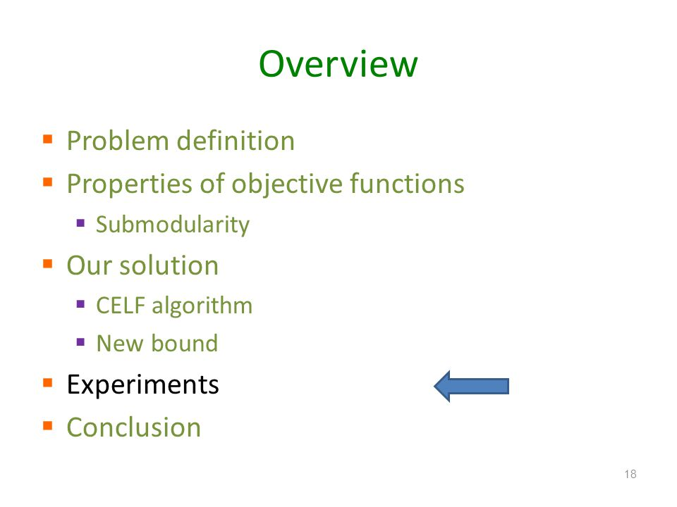 Overview Problem definition Properties of objective functions Submodularity Our solution CELF algorithm New bound Experiments Conclusion 18