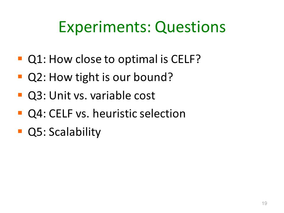 Experiments: Questions Q1: How close to optimal is CELF? Q2: How tight is our bound? Q3: Unit vs. variable cost Q4: CELF vs. heuristic selection Q5: S