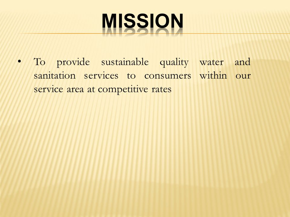 To provide sustainable quality water and sanitation services to consumers within our service area at competitive rates