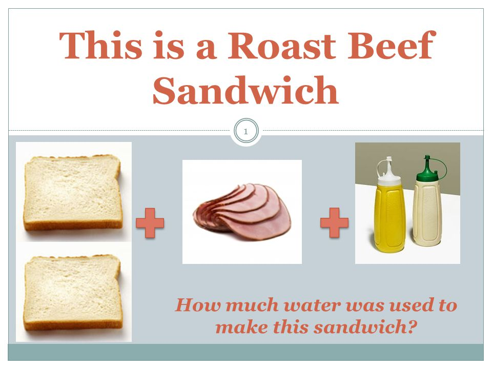 This is a Roast Beef Sandwich 1 How much water was used to make this sandwich?