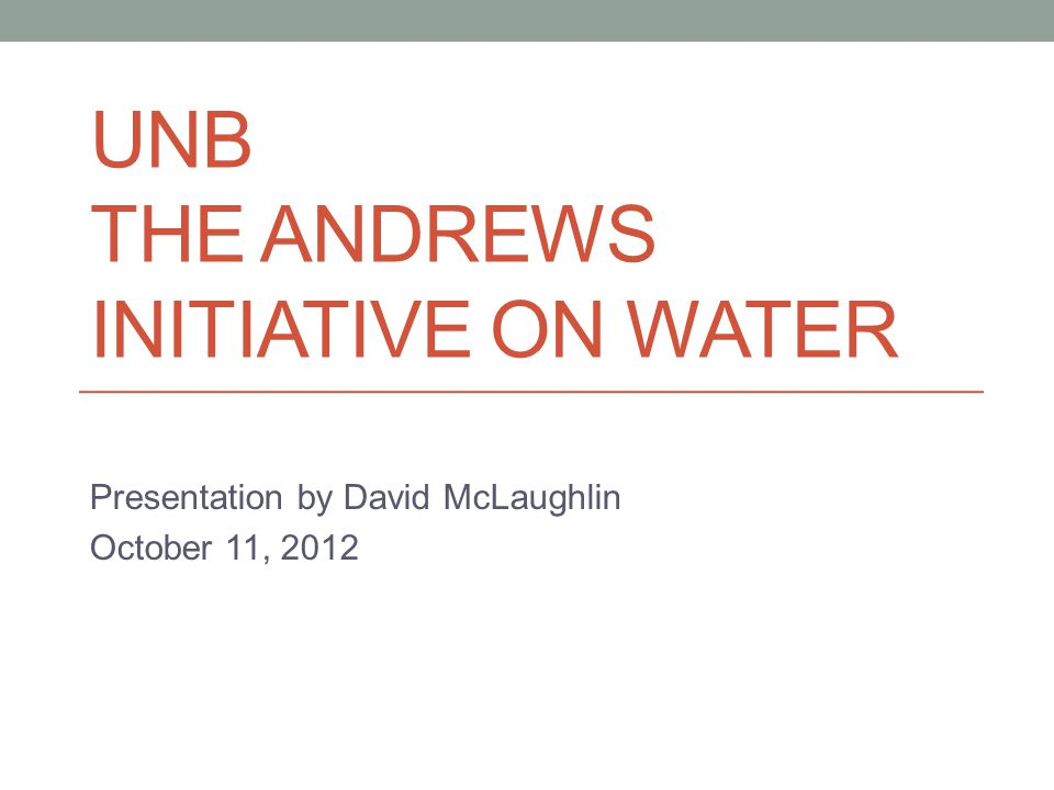 UNB THE ANDREWS INITIATIVE ON WATER Presentation by David McLaughlin October 11, 2012