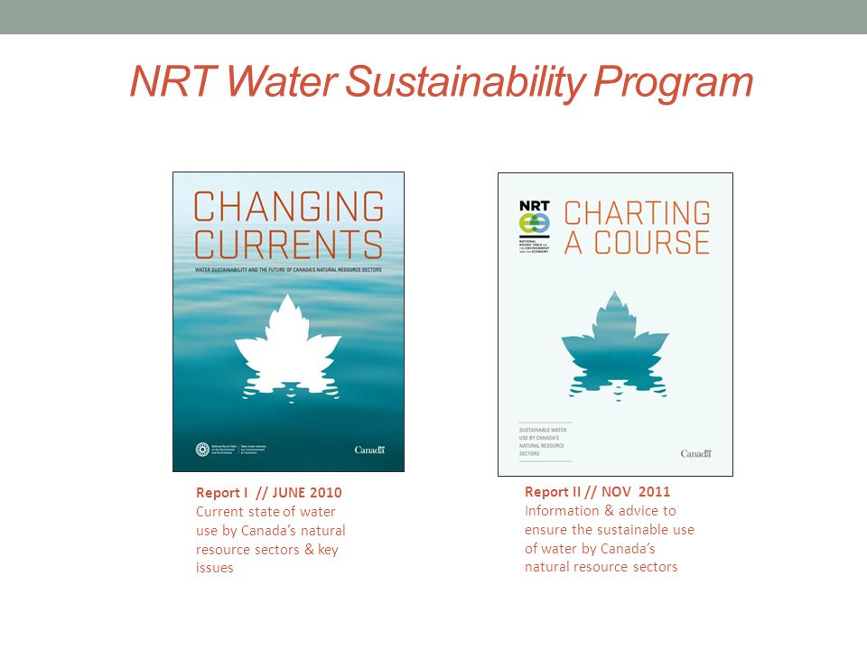 NRT Water Sustainability Program Report II // NOV 2011 Information & advice to ensure the sustainable use of water by Canadas natural resource sectors Report I // JUNE 2010 Current state of water use by Canadas natural resource sectors & key issues