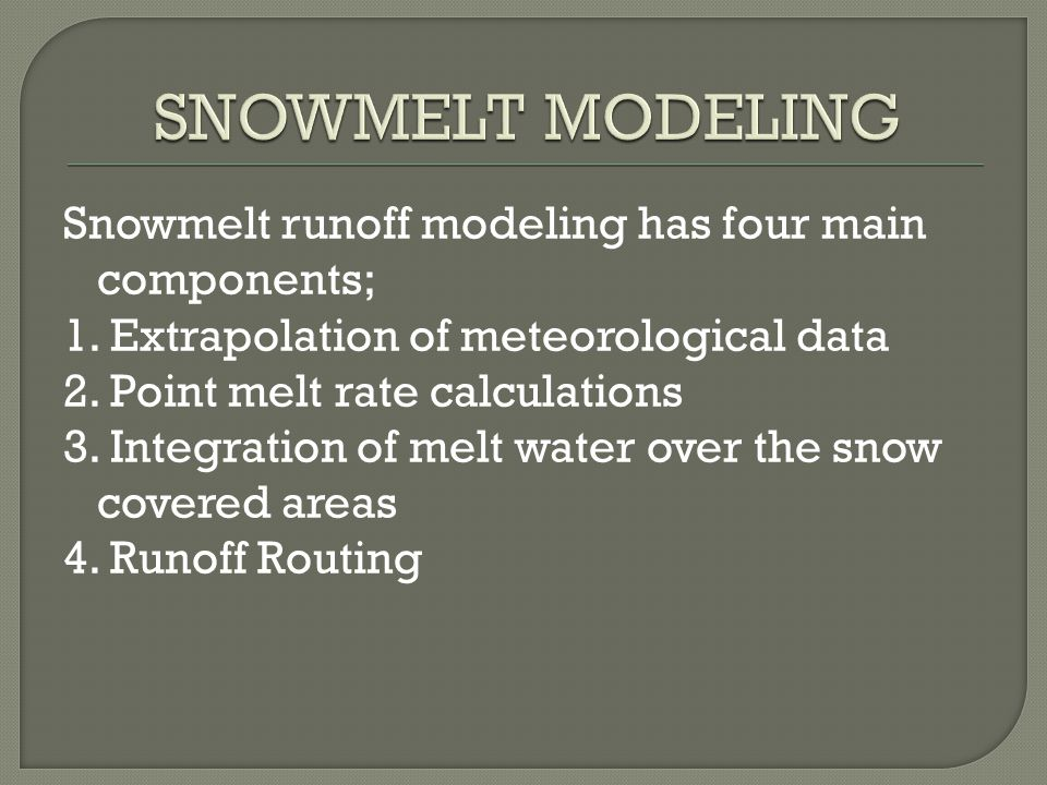 Snowmelt runoff modeling has four main components; 1.