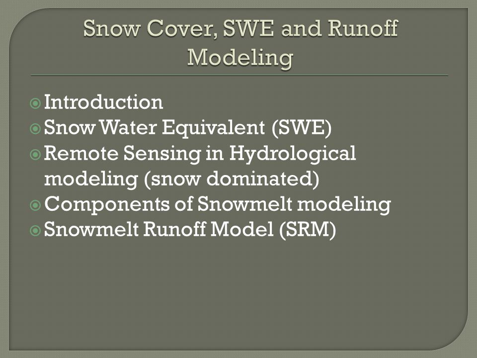 Introduction Snow Water Equivalent (SWE) Remote Sensing in Hydrological modeling (snow dominated) Components of Snowmelt modeling Snowmelt Runoff Model (SRM)